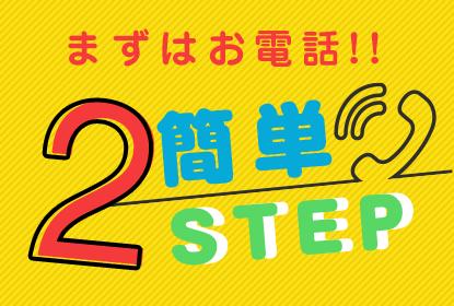 まずはお電話! 簡単2STEP